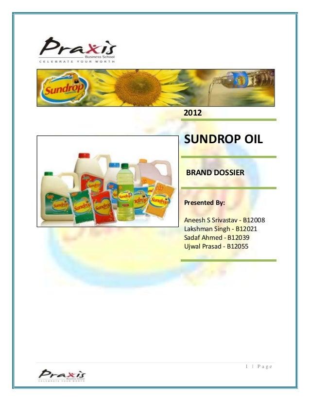 1 | P a g e 2012 SUNDROP OIL BRAND DOSSIER Presented By: Aneesh S Srivastav - B12008 Lakshman Singh - B12021 Sadaf Ahmed -...