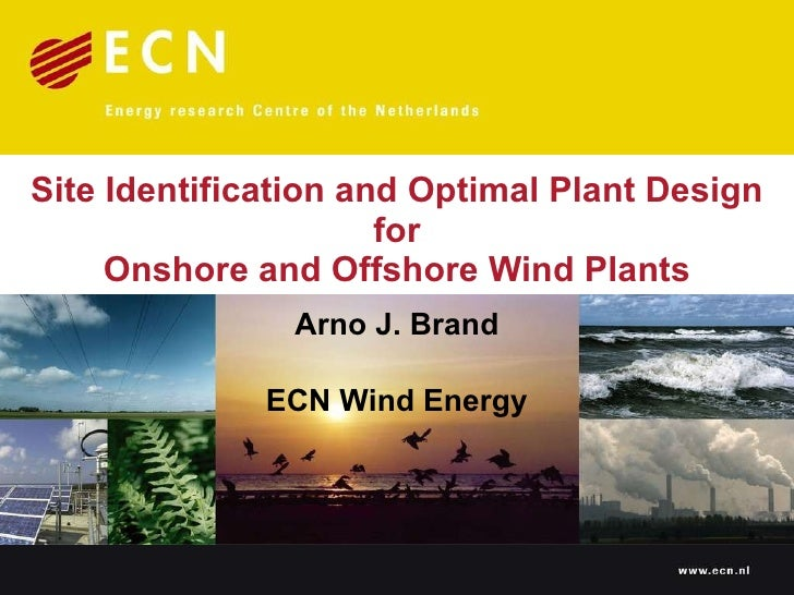 Site Identification and Optimal Plant Design  for  Onshore and Offshore Wind Plants Arno J. Brand ECN Wind Energy
