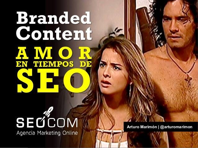 Arturo Marimón | @arturomarimon Branded Content A M O REN TIEMPOS DE SEO