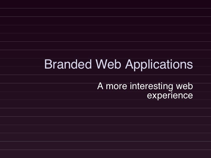Branded Web Applications A more interesting web experience