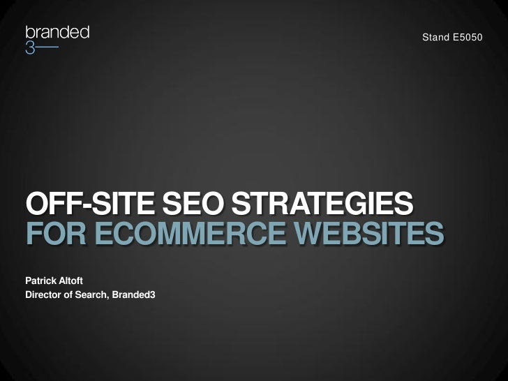 Stand E5050OFF-SITE SEO STRATEGIESFOR ECOMMERCE WEBSITESPatrick AltoftDirector of Search, Branded3