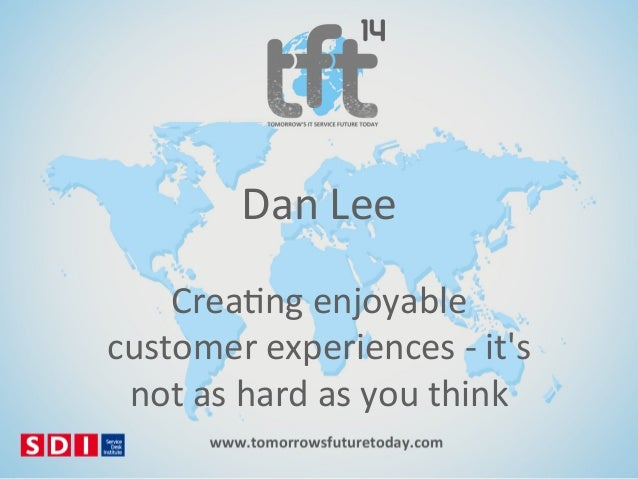 Dan$Lee$ Crea)ng$enjoyable$ customer$experiences$8$it's$ not$as$hard$as$you$think$