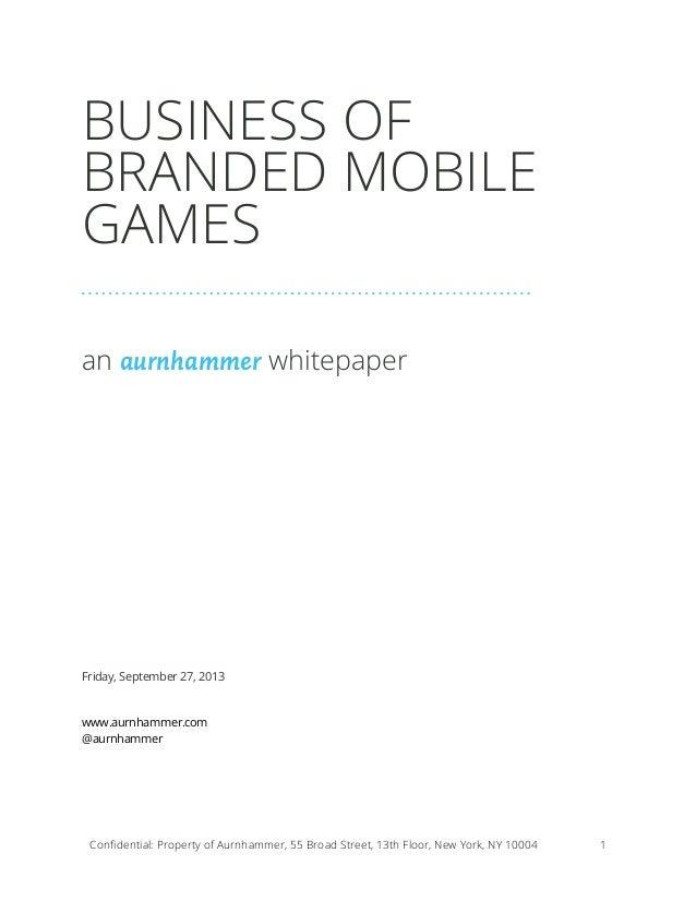 BUSINESS OF BRANDED MOBILE GAMES an aurnhammer whitepaper  Friday, September 27, 2013 www.aurnhammer.com @aurnhammer  Confi...