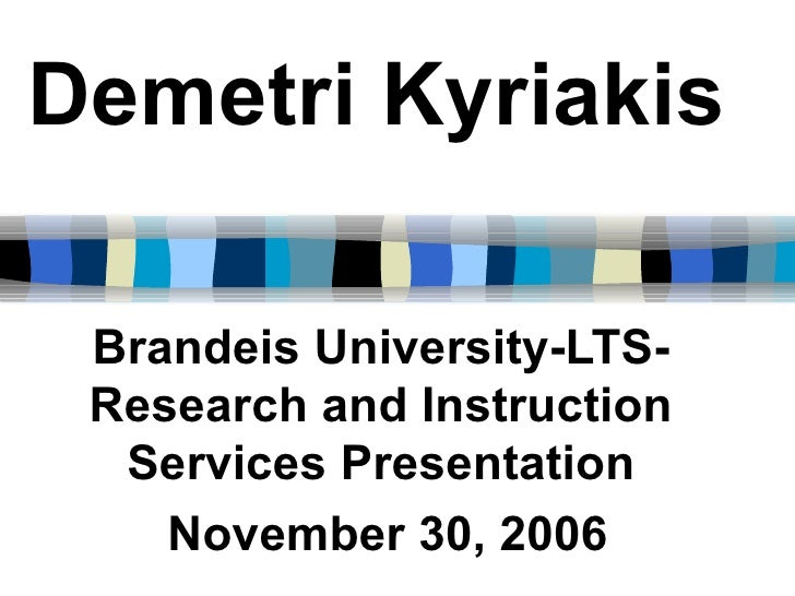 Demetri   Kyriakis Brandeis University-LTS-Research and Instruction Services Presentation November 30, 2006