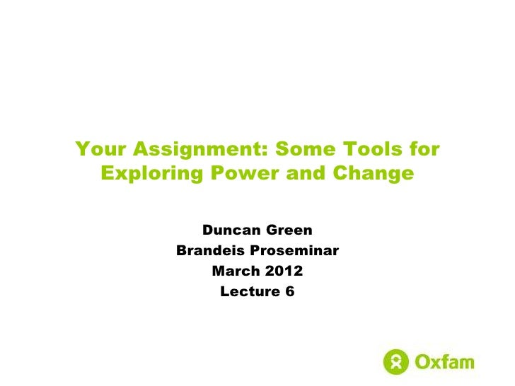Your Assignment: Some Tools for  Exploring Power and Change           Duncan Green        Brandeis Proseminar            M...