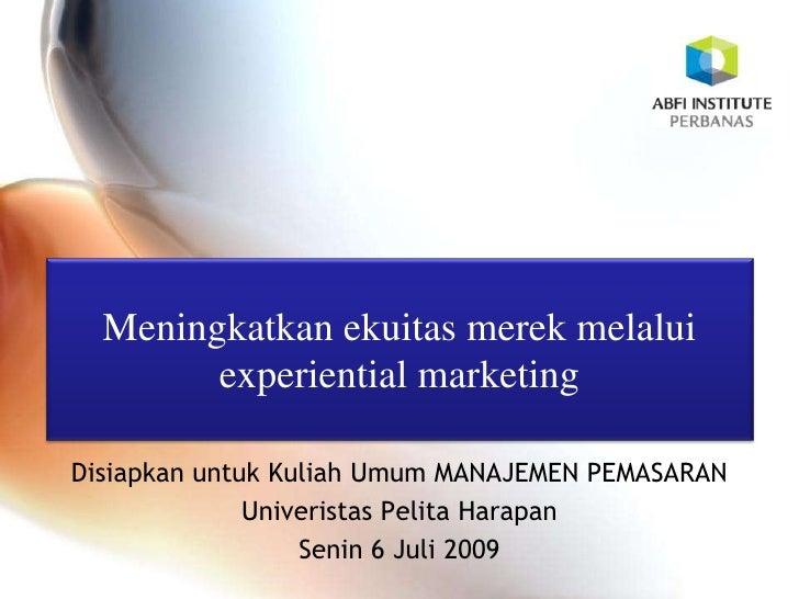 Meningkatkanekuitasmerekmelalui experiential marketing<br />DisiapkanuntukKuliahUmum MANAJEMEN PEMASARAN <br />Univeristas...
