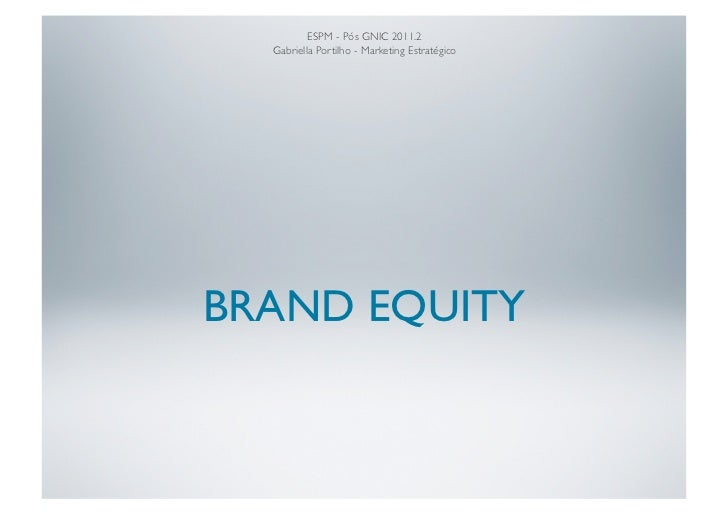 ESPM - Pós GNIC 2011.2  Gabriella Portilho - Marketing EstratégicoBRAND EQUITY