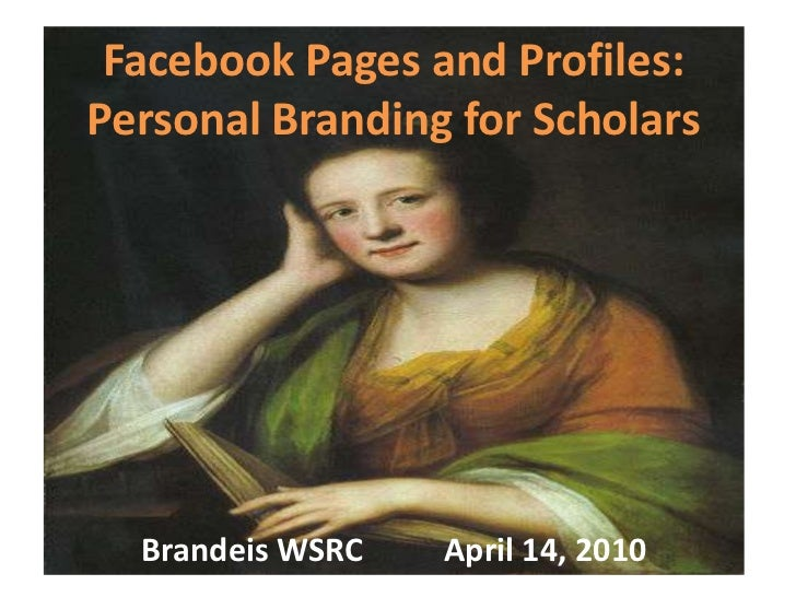 Facebook Pages and Profiles: Personal Branding for Scholars<br />Brandeis WSRC          April 14, 2010<br />