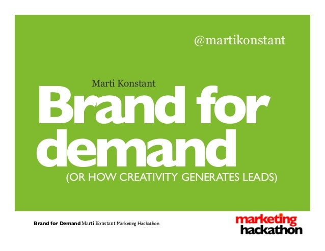 Brand for	  demand	  (OR HOW CREATIVITY GENERATES LEADS)	  Marti Konstant @martikonstant Brand for Demand Marti Konstant M...