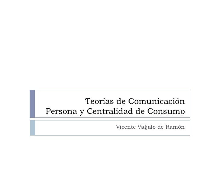 Teorías de ComunicaciónPersona y Centralidad de Consumo                Vicente Valjalo de Ramón