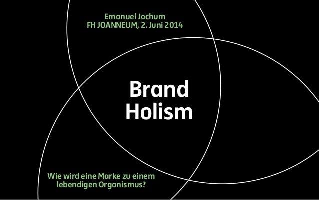Brand Holism Wie wird eine Marke zu einem lebendigen Organismus? Emanuel Jochum FH JOANNEUM, 2.Juni 2014