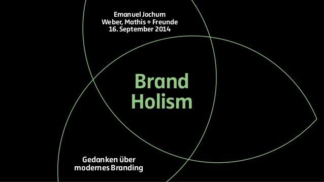 Emanuel Jochum  Weber, Mathis + Freunde  16. September 2014  Brand  Holism  Gedanken über  modernes Branding