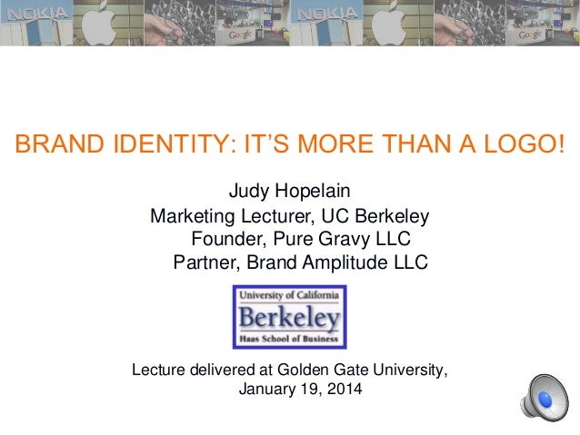 1.1 BRAND IDENTITY: IT'S MORE THAN A LOGO! Lecture delivered at Golden Gate University, January 19, 2014 3/24/2014 Judy Ho...