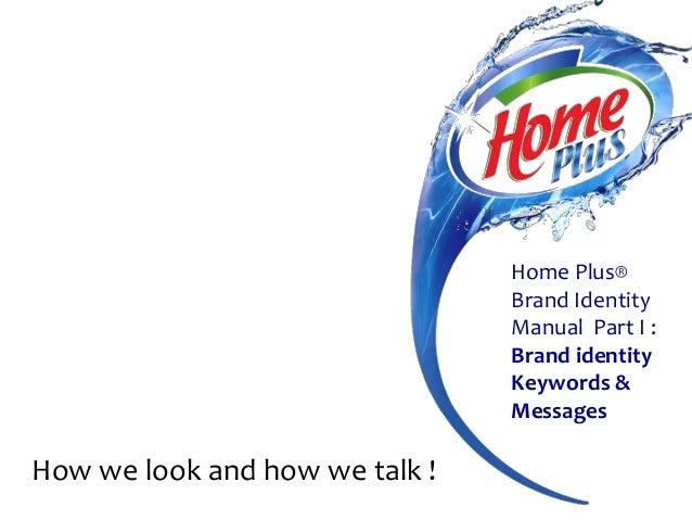 Home Plus® Brand Identity Manual Part I : Brand identity Keywords & Messages  How we look and how we talk !