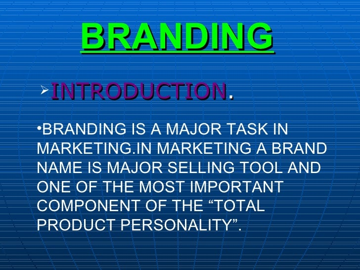 BRANDING <ul><li>INTRODUCTION . </li></ul><ul><li>BRANDING IS A MAJOR TASK IN MARKETING.IN MARKETING A BRAND NAME IS MAJOR...