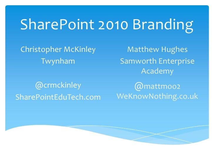 SharePoint 2010 Branding<br />Christopher McKinley<br />Twynham<br />@crmckinley<br />SharePointEduTech.com<br />Matthew H...