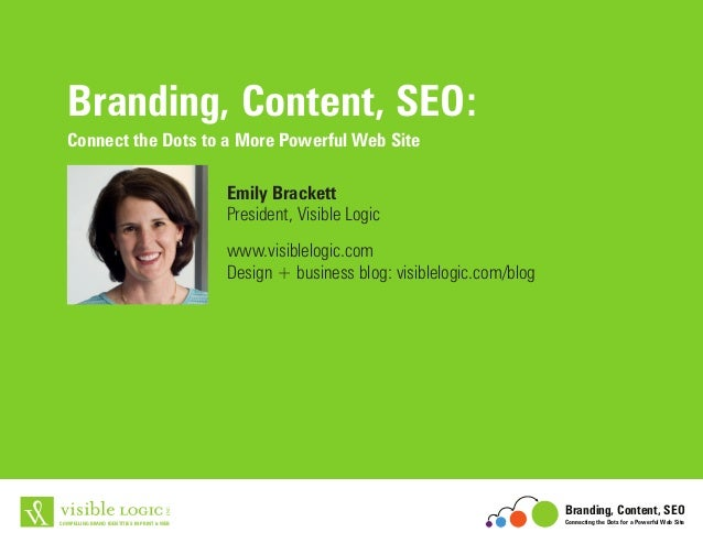 Branding, Content, SEO: Connect the Dots to a More Powerful Web Site Emily Brackett President, Visible Logic www.visiblelo...