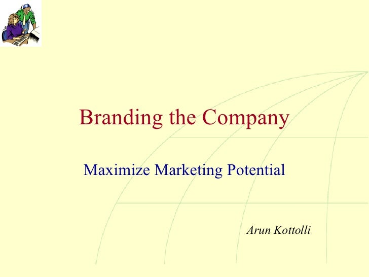Branding the Company Maximize Marketing Potential Arun Kottolli