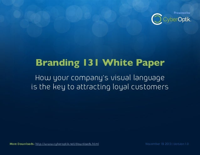 Branding 131 White Paper  Presented by  How your company's visual language is the key to attracting loyal customers  Brand...