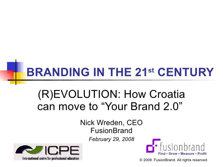 "BRANDING IN THE 21 st  CENTURY (R)EVOLUTION: How Croatia can move to ""Your Brand 2.0""  Nick Wreden, CEO FusionBrand Februa..."