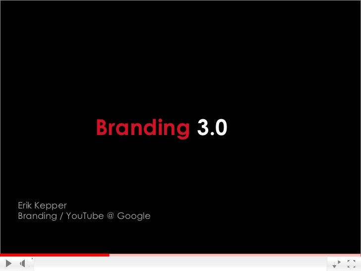Branding 3.0Erik KepperBranding / YouTube @ Google                              Google Confidential and Proprietary