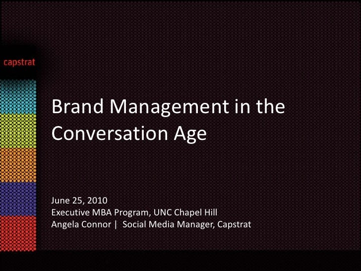 Brand Management in the Conversation Age<br />June 25, 2010 <br />Executive MBA Program, UNC Chapel Hill <br />Angela Conn...