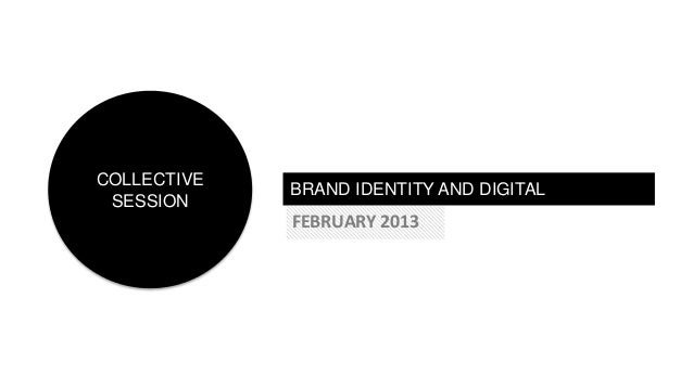 BRAND IDENTITY AND DIGITALFEBRUARY 2013COLLECTIVESESSION
