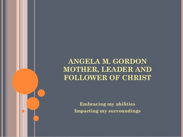 ANGELA M. GORDON MOTHER, LEADER AND FOLLOWER OF CHRIST Embracing my abilities Impacting my surroundings