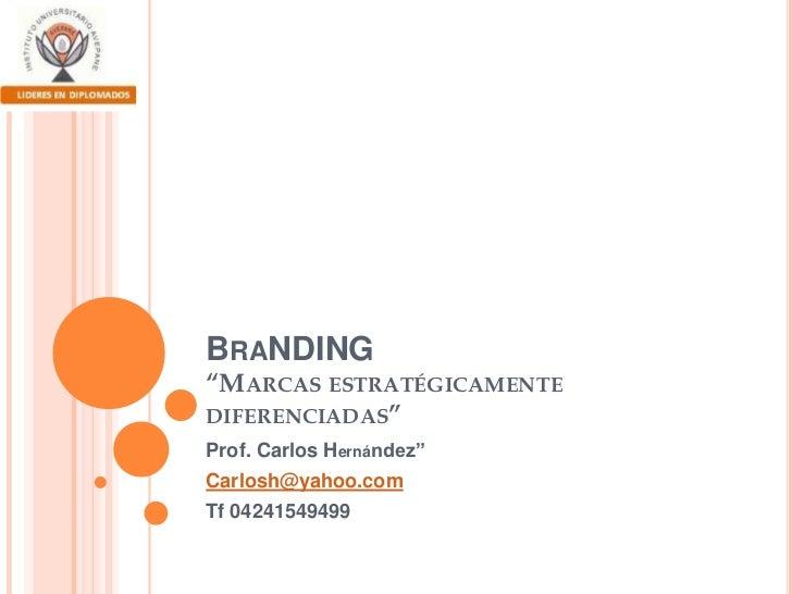 """BraNDING""""Marcas estratégicamente diferenciadas""""<br />Prof. Carlos Hernández""""<br />Carlosh@yahoo.com<br />Tf 04241549499<br />"""