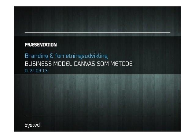 PRÆSENTATIONBranding & forretningsudviklingBUSINESS MODEL CANVAS SOM METODED. 21.03.13
