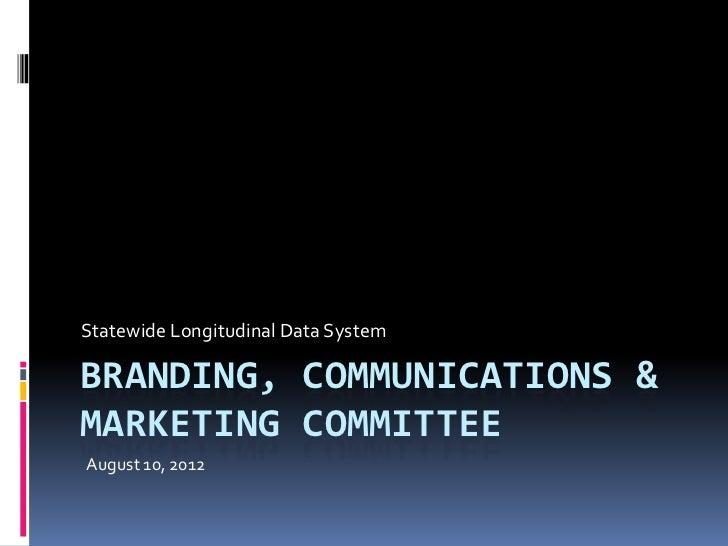Statewide Longitudinal Data SystemBRANDING, COMMUNICATIONS &MARKETING COMMITTEEAugust 10, 2012