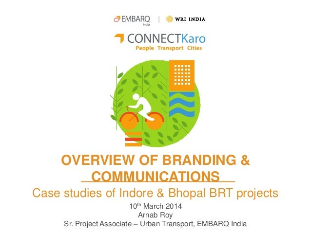 OVERVIEW OF BRANDING & COMMUNICATIONS Case studies of Indore & Bhopal BRT projects 10th March 2014 Arnab Roy Sr. Project A...