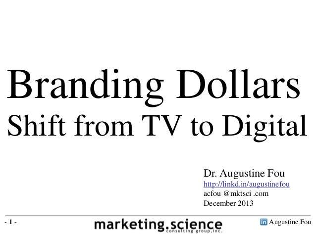 Augustine Fou- 1 - Branding Dollars Shift from TV to Digital Dr. Augustine Fou http://linkd.in/augustinefou acfou @mktsci ...