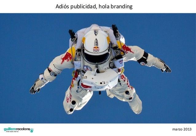 Adiós publicidad, hola branding                                                marzo 2013
