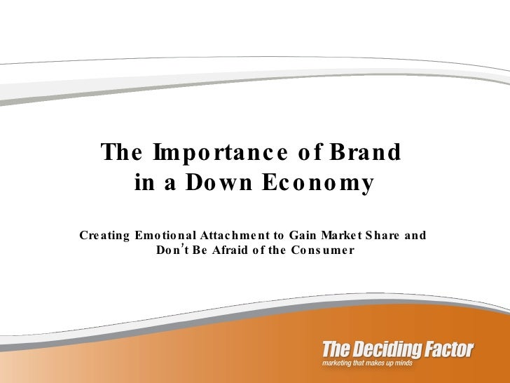 The Importance of Brand  in a Down Economy Creating Emotional Attachment to Gain Market Share and  Don't Be Afraid of the ...