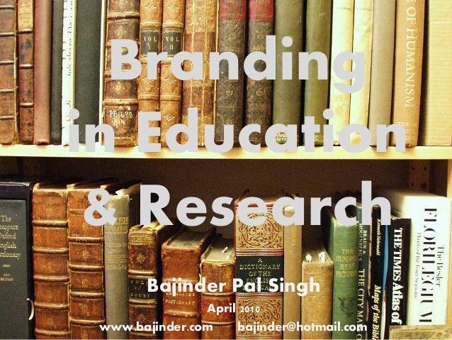 Brandingin Education & Research        Bajinder Pal Singh                April 2010 www.bajinder.com    bajinder@hotmail.com