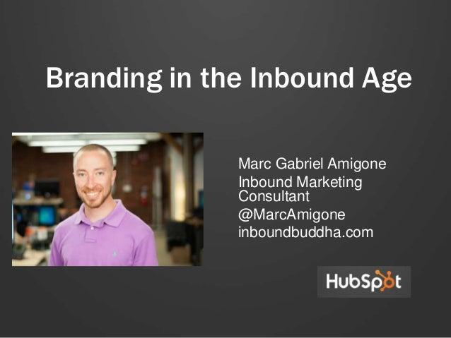 Branding in the Inbound Age Marc Gabriel Amigone Inbound Marketing Consultant @MarcAmigone inboundbuddha.com