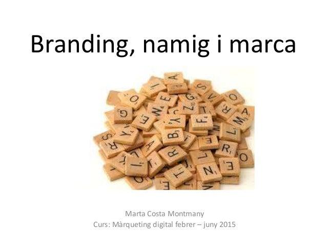 Branding, namig i marca Marta Costa Montmany Curs: Màrqueting digital febrer – juny 2015