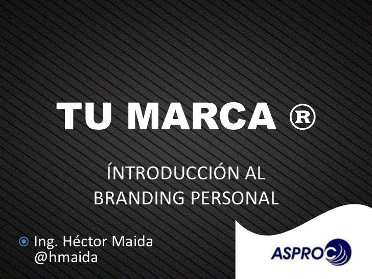 TU MARCA ®           ÍNTRODUCCIÓN AL          BRANDING PERSONAL Ing. Héctor Maida  @hmaida