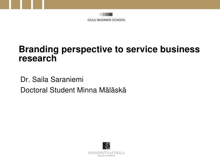 Branding perspective to service businessresearchDr. Saila SaraniemiDoctoral Student Minna Mäläskä