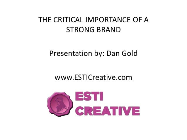 THE CRITICAL IMPORTANCE OF A       STRONG BRAND  Presentation by: Dan Gold    www.ESTICreative.com