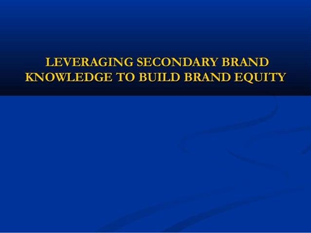 LEVERAGING SECONDARY BRANDLEVERAGING SECONDARY BRANDKNOWLEDGE TO BUILD BRAND EQUITYKNOWLEDGE TO BUILD BRAND EQUITY