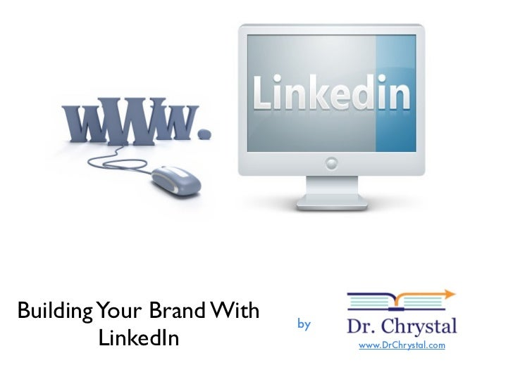 Building Your Brand With   by          LinkedIn               www.DrChrystal.com