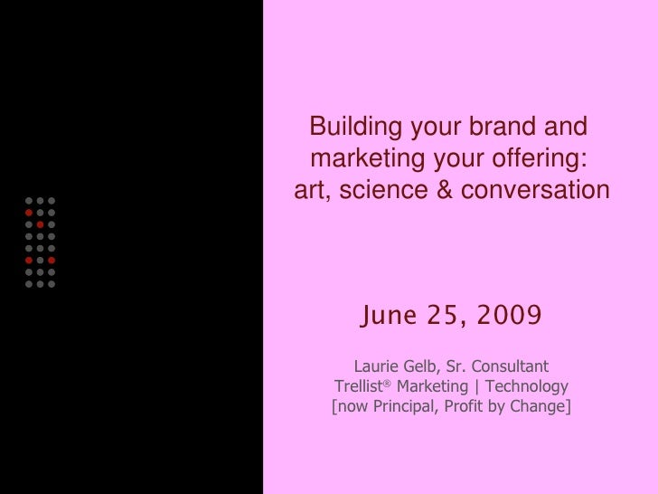 Building your brand and  marketing your offering:  art, science & conversation June 25, 2009 Laurie Gelb, Sr. Consultant T...