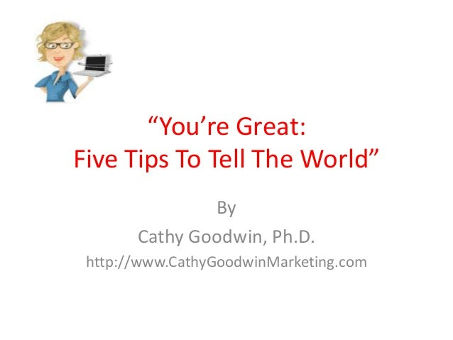 """""""You're Great:Five Tips To Tell The World""""ByCathy Goodwin, Ph.D.http://www.CathyGoodwinMarketing.com"""