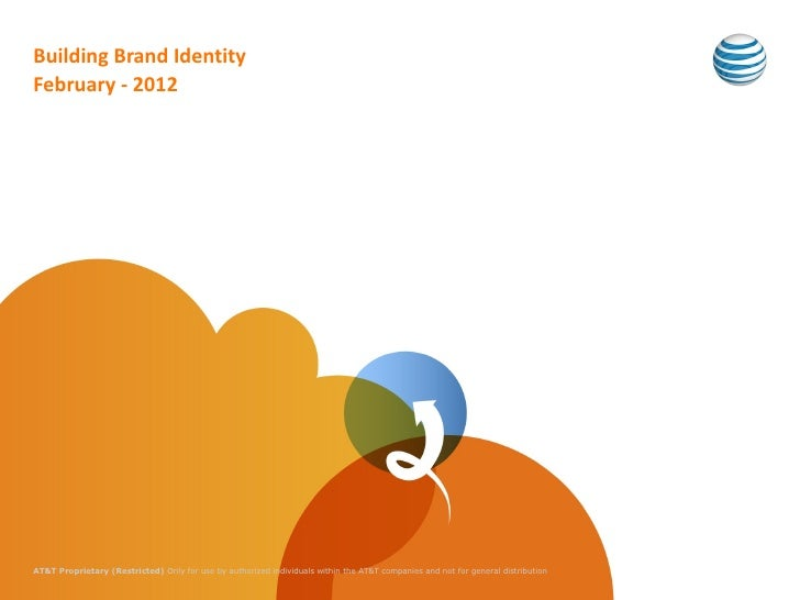Building Brand IdentityFebruary - 2012AT&T Proprietary (Restricted) Only for use by authorized individuals within the AT&T...