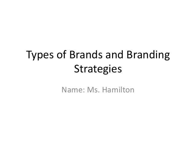 Types of Brands and Branding          Strategies      Name: Ms. Hamilton