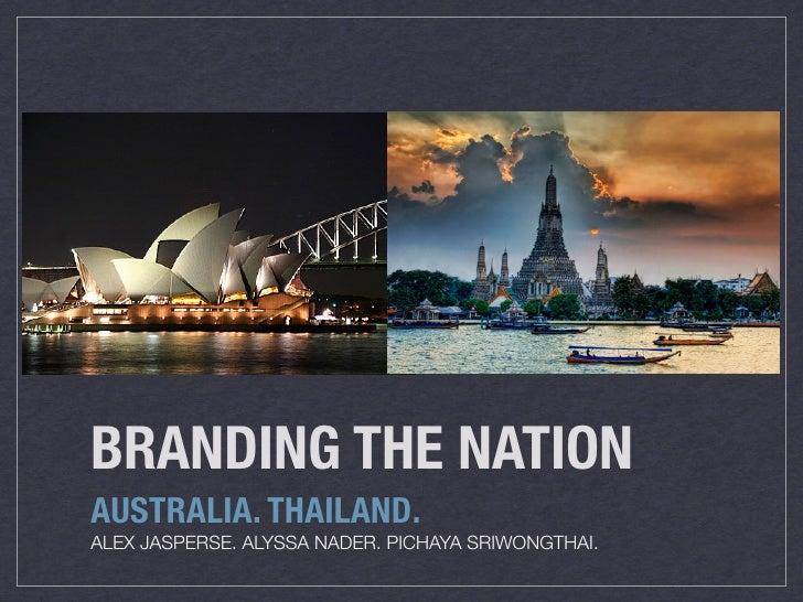 BRANDING THE NATION AUSTRALIA. THAILAND. ALEX JASPERSE. ALYSSA NADER. PICHAYA SRIWONGTHAI.