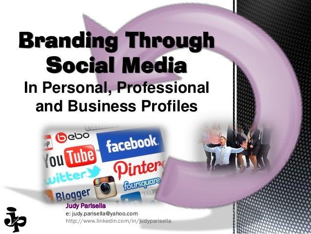 Branding Through Social Media In Personal, Professional and Business Profiles  Judy Parisella e: judy.parisella@yahoo.com ...