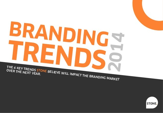 2014  BRANDING  TRENDS  THE 4 KE YT OVER THE RENDS STONE BEL IEVE WIL NEXT YEA L IMPACT R. TH  E BRANDI  NG MARK ET  STONE...